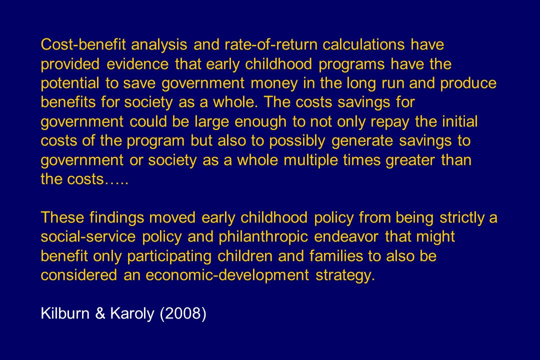 Cost-benefit analysis and rate-of-return calculations have provided evidence that early childhood programs have the potential to save government money in the long run and produce benefits for society as a whole.