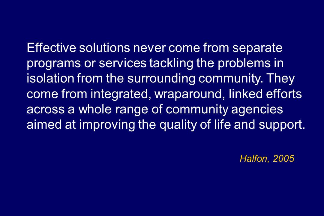 Effective solutions never come from separate programs or services tackling the problems in isolation from the surrounding community. They come from integrated, wraparound, linked efforts across a whole range of community agencies aimed at improving the quality of life and support.