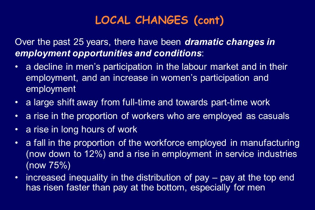 LOCAL CHANGES (cont) Over the past 25 years, there have been dramatic changes in employment opportunities and conditions: