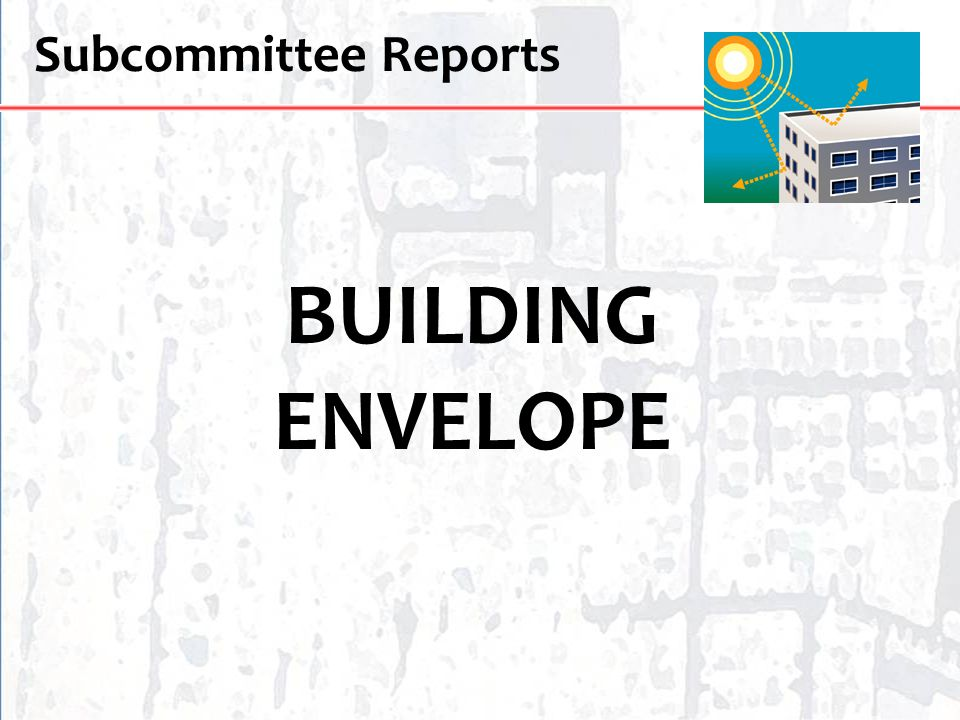 Subcommittee Reports BUILDING ENVELOPE