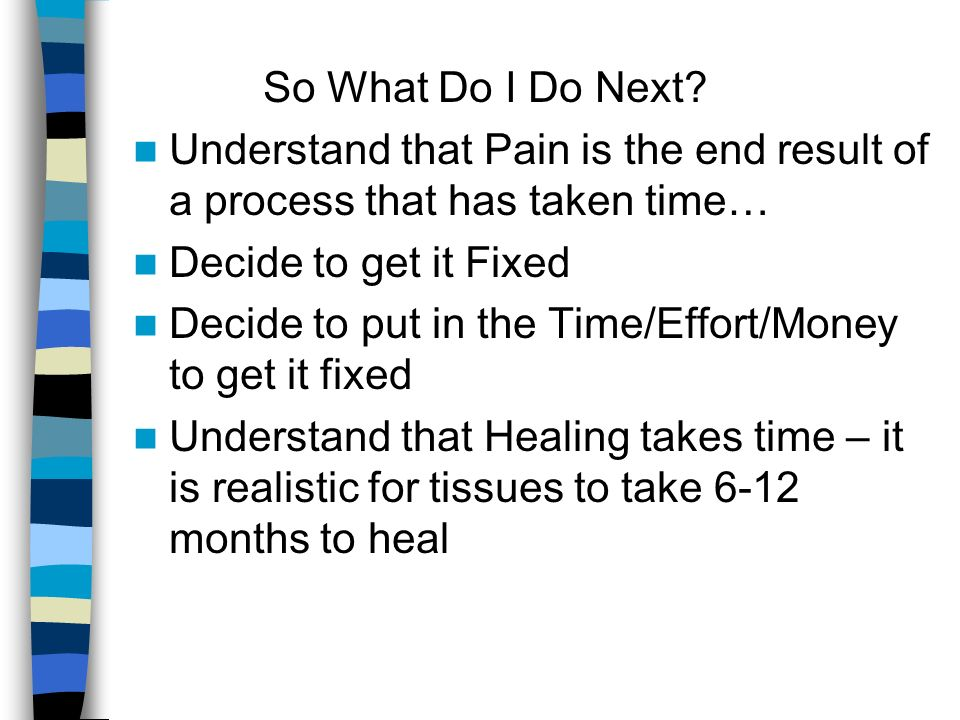 So What Do I Do Next Understand that Pain is the end result of a process that has taken time… Decide to get it Fixed.