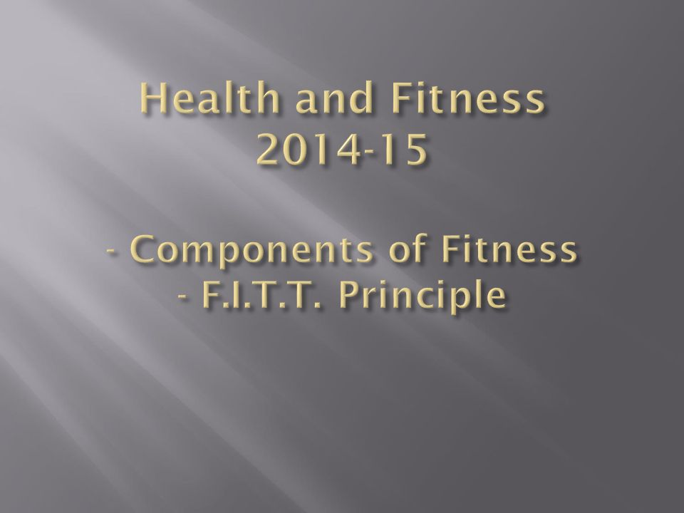 Health and Fitness Components of Fitness - F. I. T. T