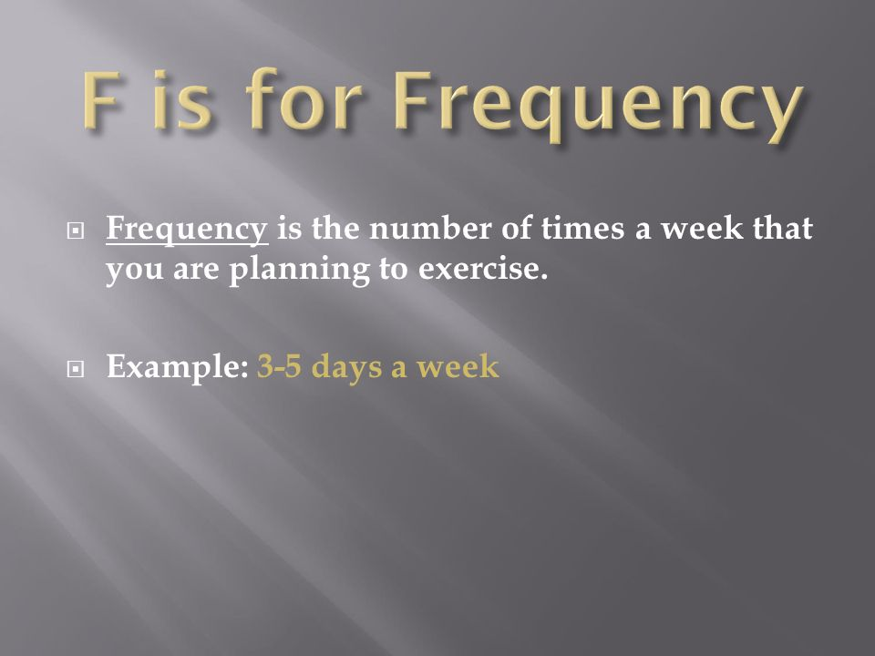 F is for Frequency Frequency is the number of times a week that you are planning to exercise.