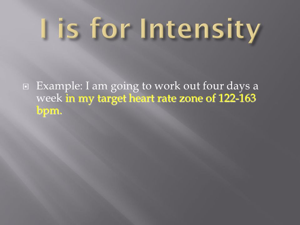 I is for Intensity Example: I am going to work out four days a week in my target heart rate zone of bpm.