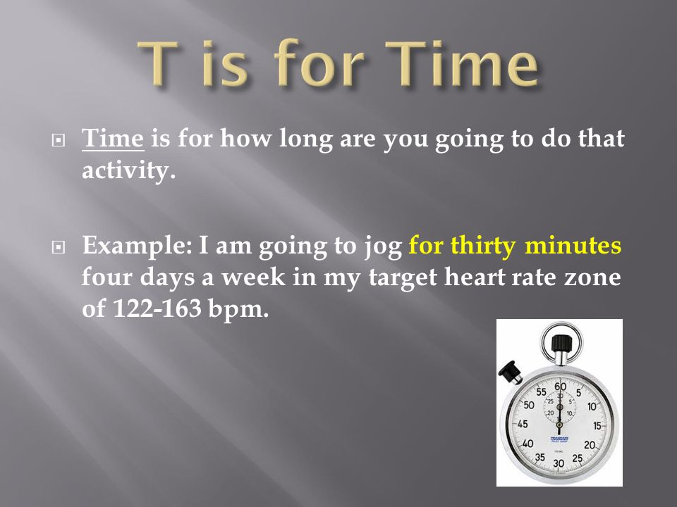 T is for Time Time is for how long are you going to do that activity.