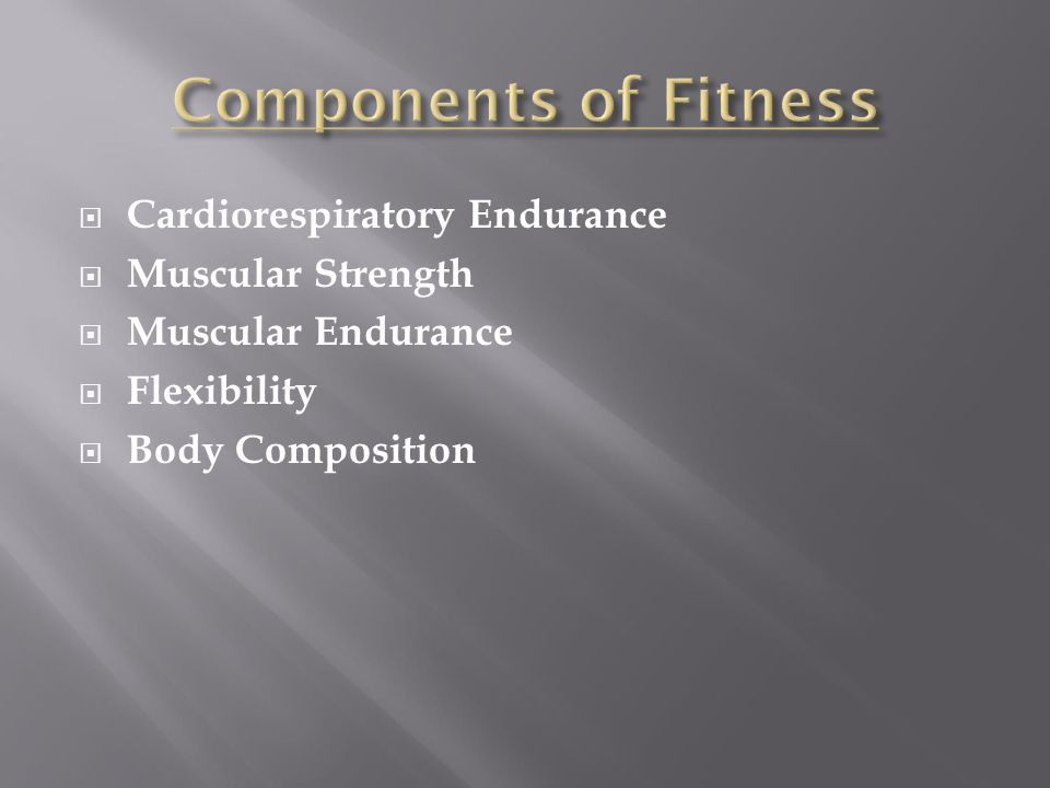 Components of Fitness Cardiorespiratory Endurance Muscular Strength