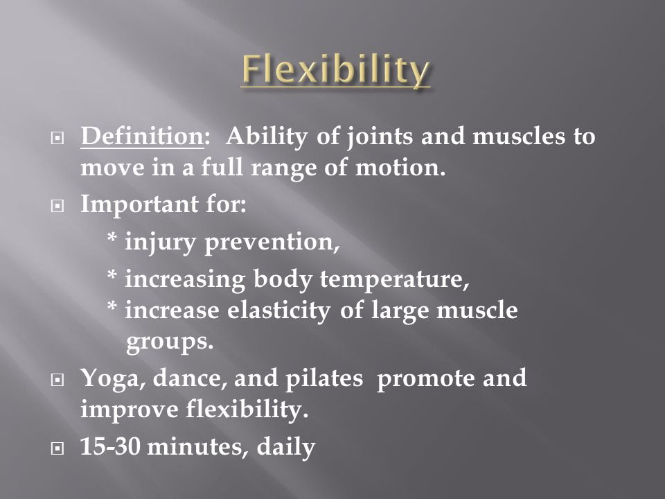 Flexibility Definition: Ability of joints and muscles to move in a full range of motion. Important for: