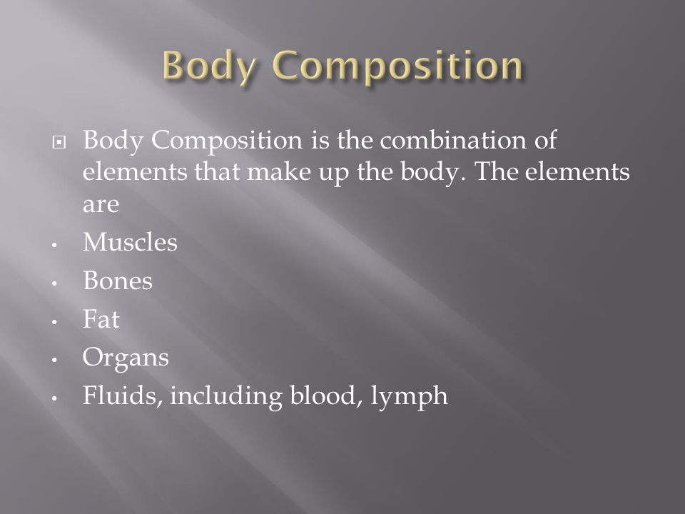 Body Composition Body Composition is the combination of elements that make up the body. The elements are.