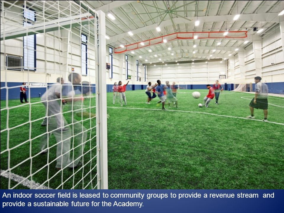 An indoor soccer field is leased to community groups to provide a revenue stream and provide a sustainable future for the Academy.