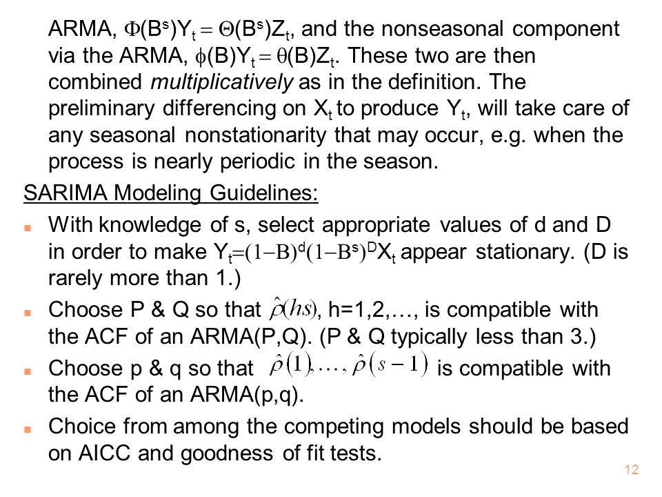 ARMA, F(Bs)Yt = Q(Bs)Zt, and the nonseasonal component via the ARMA, f(B)Yt = q(B)Zt. These two are then combined multiplicatively as in the definition. The preliminary differencing on Xt to produce Yt, will take care of any seasonal nonstationarity that may occur, e.g. when the process is nearly periodic in the season.