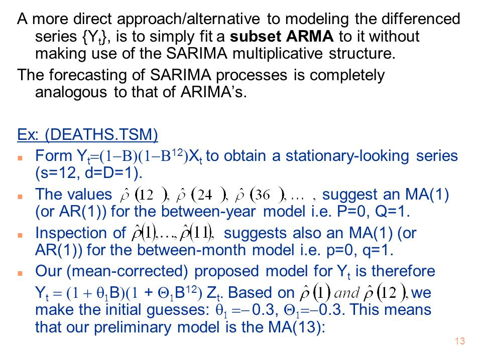 A more direct approach/alternative to modeling the differenced series {Yt}, is to simply fit a subset ARMA to it without making use of the SARIMA multiplicative structure.