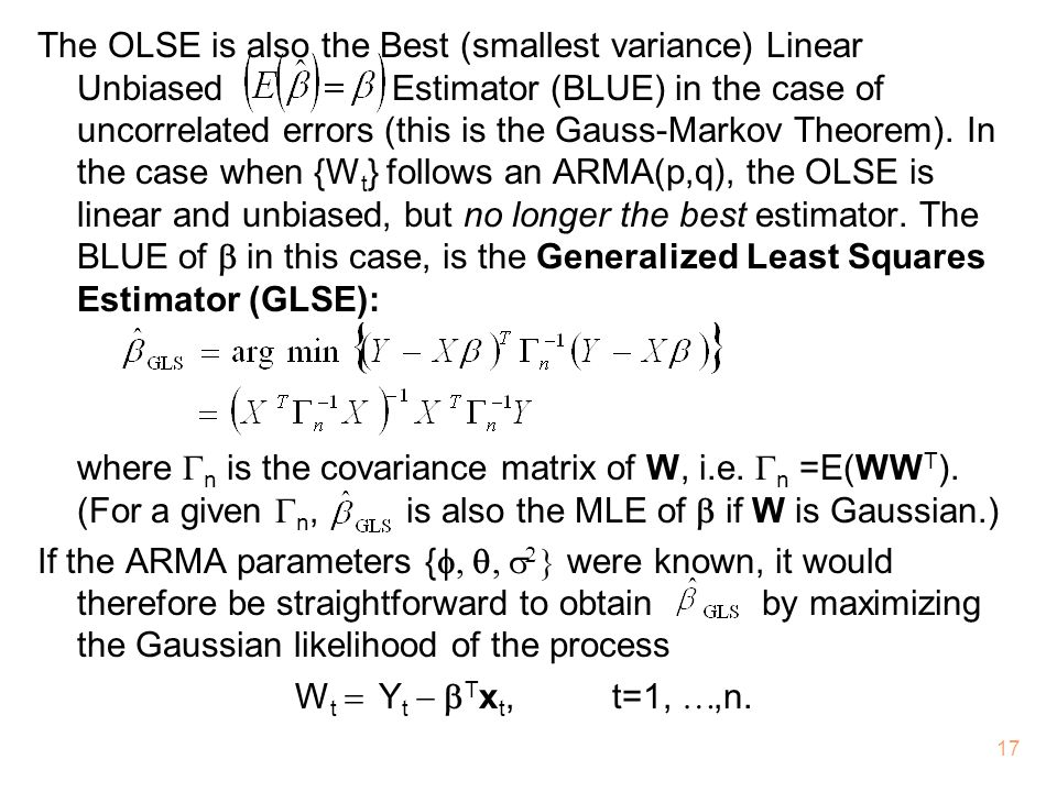The OLSE is also the Best (smallest variance) Linear Unbiased Estimator (BLUE) in the case of uncorrelated errors (this is the Gauss-Markov Theorem). In the case when {Wt} follows an ARMA(p,q), the OLSE is linear and unbiased, but no longer the best estimator. The BLUE of b in this case, is the Generalized Least Squares Estimator (GLSE):