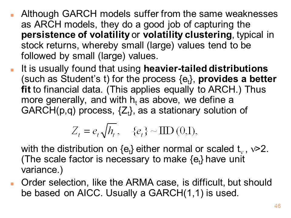 Although GARCH models suffer from the same weaknesses as ARCH models, they do a good job of capturing the persistence of volatility or volatility clustering, typical in stock returns, whereby small (large) values tend to be followed by small (large) values.