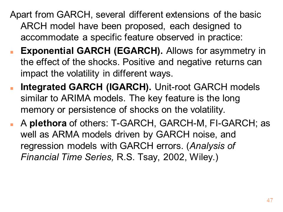 Apart from GARCH, several different extensions of the basic ARCH model have been proposed, each designed to accommodate a specific feature observed in practice: