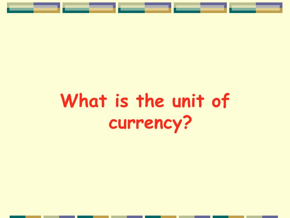 What is the unit of currency