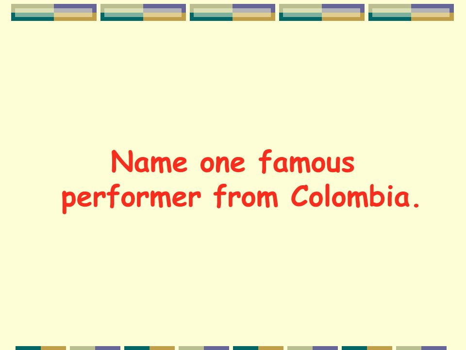 Name one famous performer from Colombia.