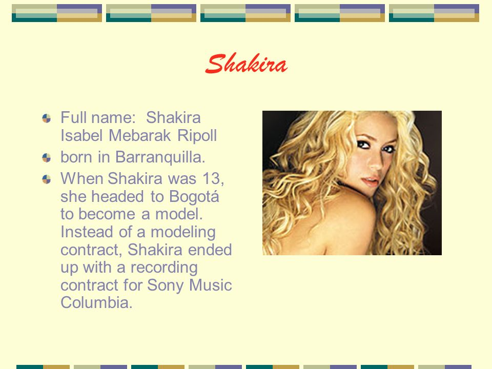 Shakira Full name: Shakira Isabel Mebarak Ripoll born in Barranquilla.