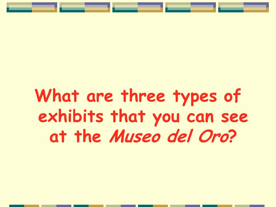 What are three types of exhibits that you can see at the Museo del Oro
