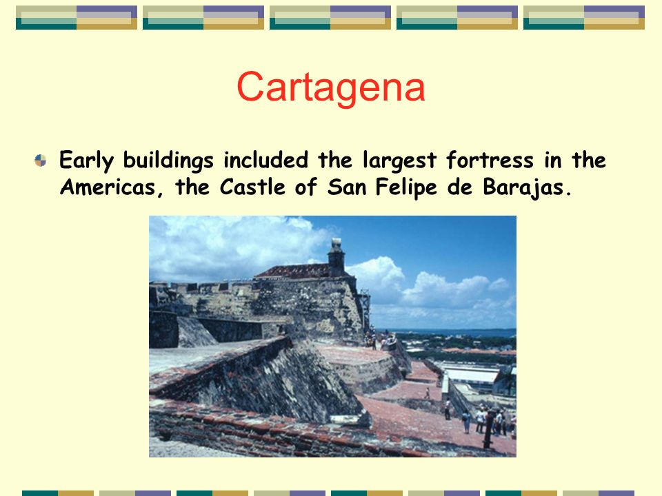 Cartagena Early buildings included the largest fortress in the Americas, the Castle of San Felipe de Barajas.