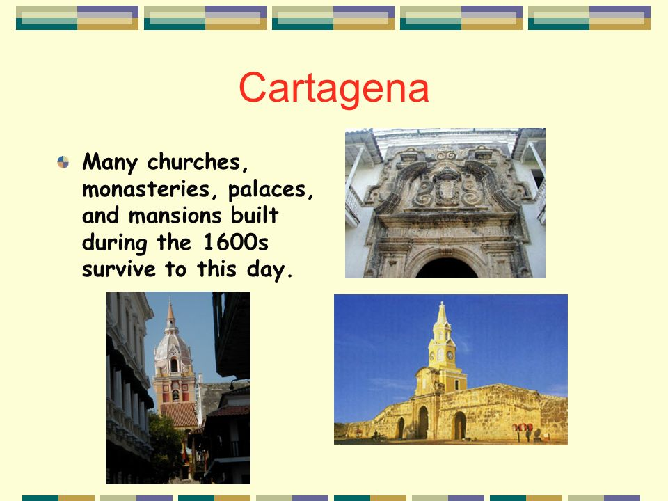 Cartagena Many churches, monasteries, palaces, and mansions built during the 1600s survive to this day.