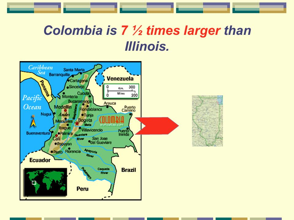 Colombia is 7 ½ times larger than Illinois.
