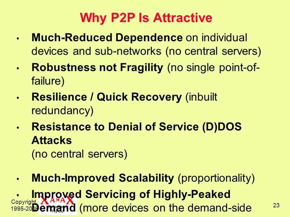 Why P2P Is Attractive Much-Reduced Dependence on individual devices and sub-networks (no central servers)