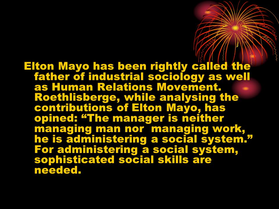 Elton Mayo has been rightly called the father of industrial sociology as well as Human Relations Movement.
