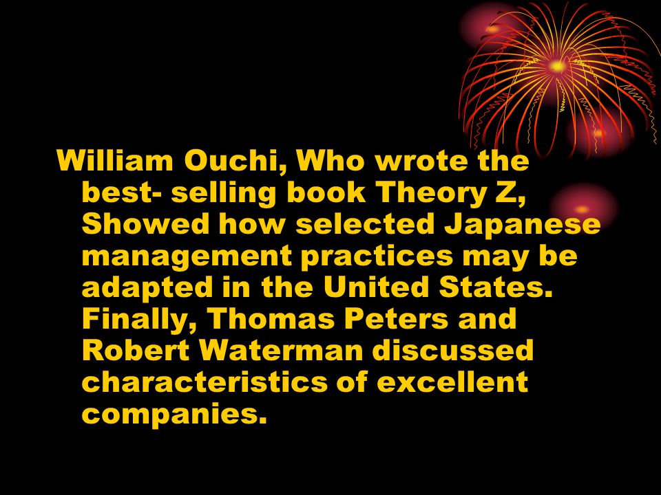 William Ouchi, Who wrote the best- selling book Theory Z, Showed how selected Japanese management practices may be adapted in the United States.