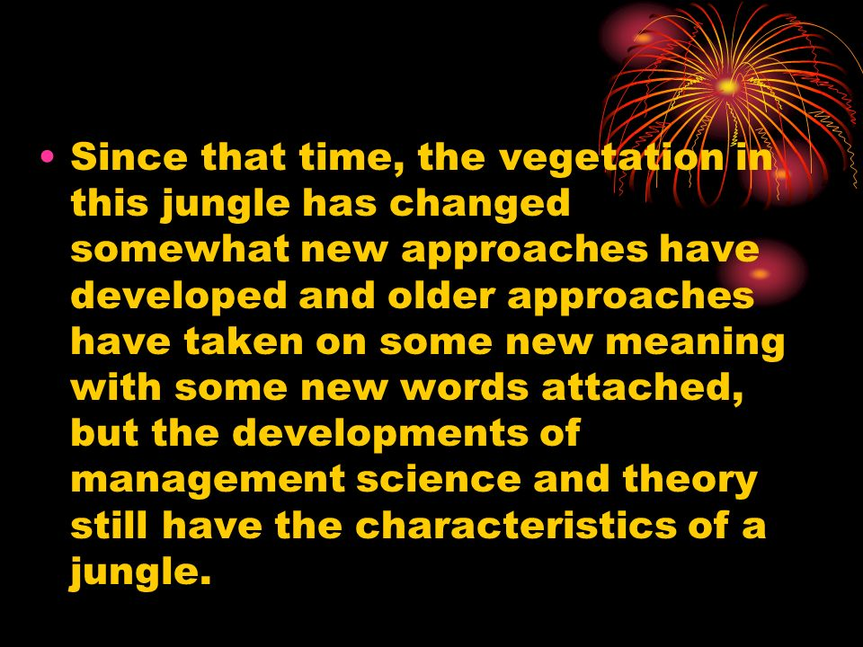 Since that time, the vegetation in this jungle has changed somewhat new approaches have developed and older approaches have taken on some new meaning with some new words attached, but the developments of management science and theory still have the characteristics of a jungle.