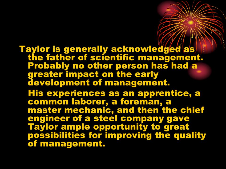 Taylor is generally acknowledged as the father of scientific management. Probably no other person has had a greater impact on the early development of management.