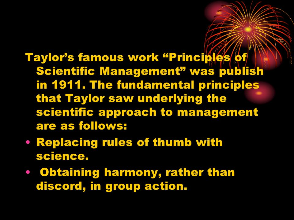 Taylor's famous work Principles of Scientific Management was publish in 1911. The fundamental principles that Taylor saw underlying the scientific approach to management are as follows: