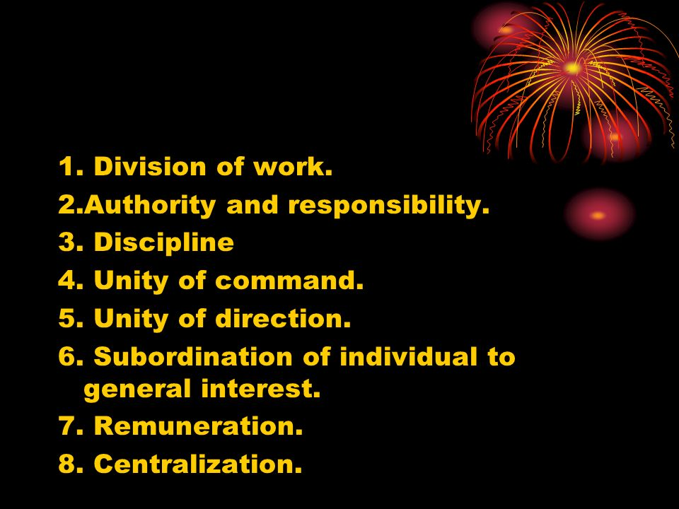 1. Division of work. 2.Authority and responsibility. 3. Discipline. 4. Unity of command. 5. Unity of direction.