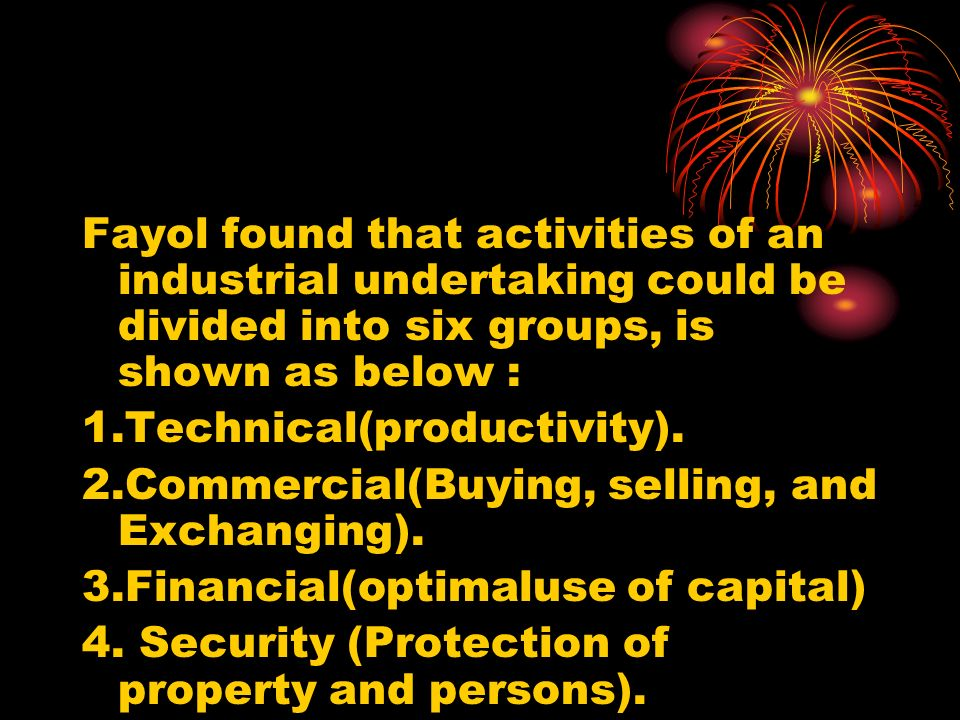 Fayol found that activities of an industrial undertaking could be divided into six groups, is shown as below :