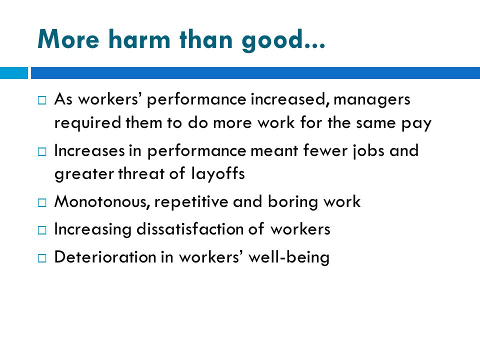 More harm than good... As workers' performance increased, managers required them to do more work for the same pay.