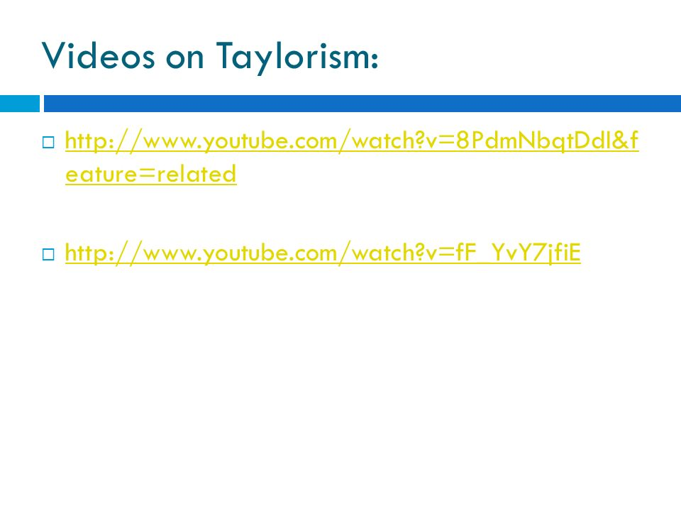 Videos on Taylorism: http://www.youtube.com/watch v=8PdmNbqtDdI&f eature=related.