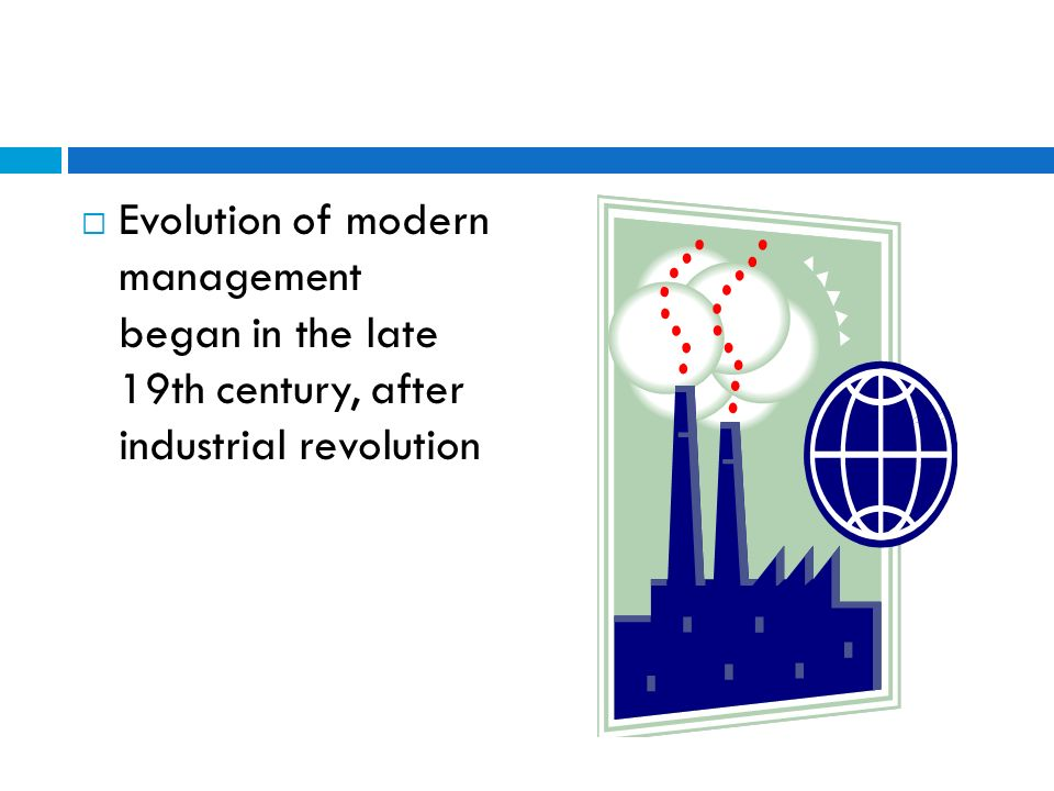 Evolution of modern management began in the late 19th century, after industrial revolution
