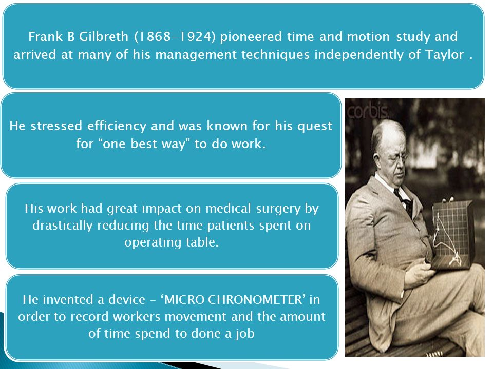 Frank B Gilbreth (1868-1924) pioneered time and motion study and arrived at many of his management techniques independently of Taylor .