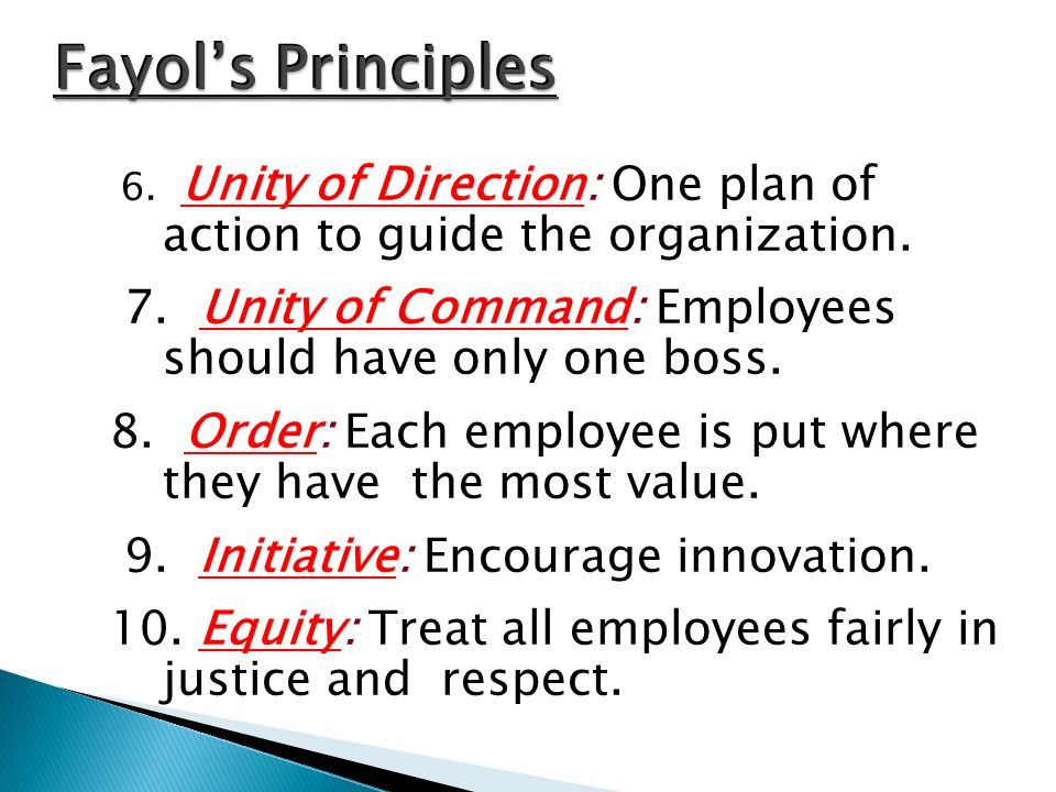 Fayol's Principles 6. Unity of Direction: One plan of action to guide the organization. 7. Unity of Command: Employees should have only one boss.