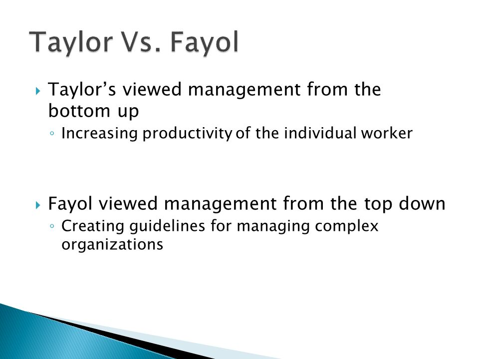 Taylor Vs. Fayol Taylor's viewed management from the bottom up