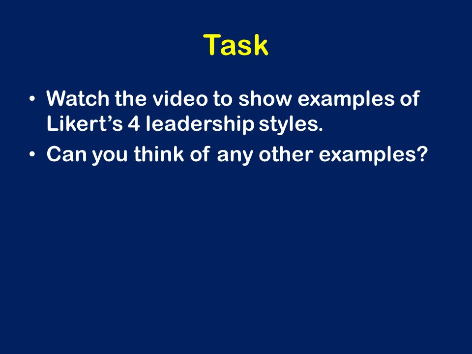 Task Watch the video to show examples of Likert's 4 leadership styles.