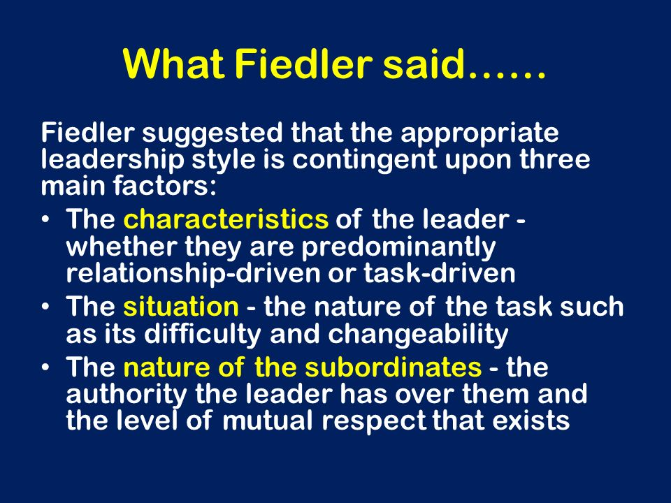 What Fiedler said…… Fiedler suggested that the appropriate leadership style is contingent upon three main factors: