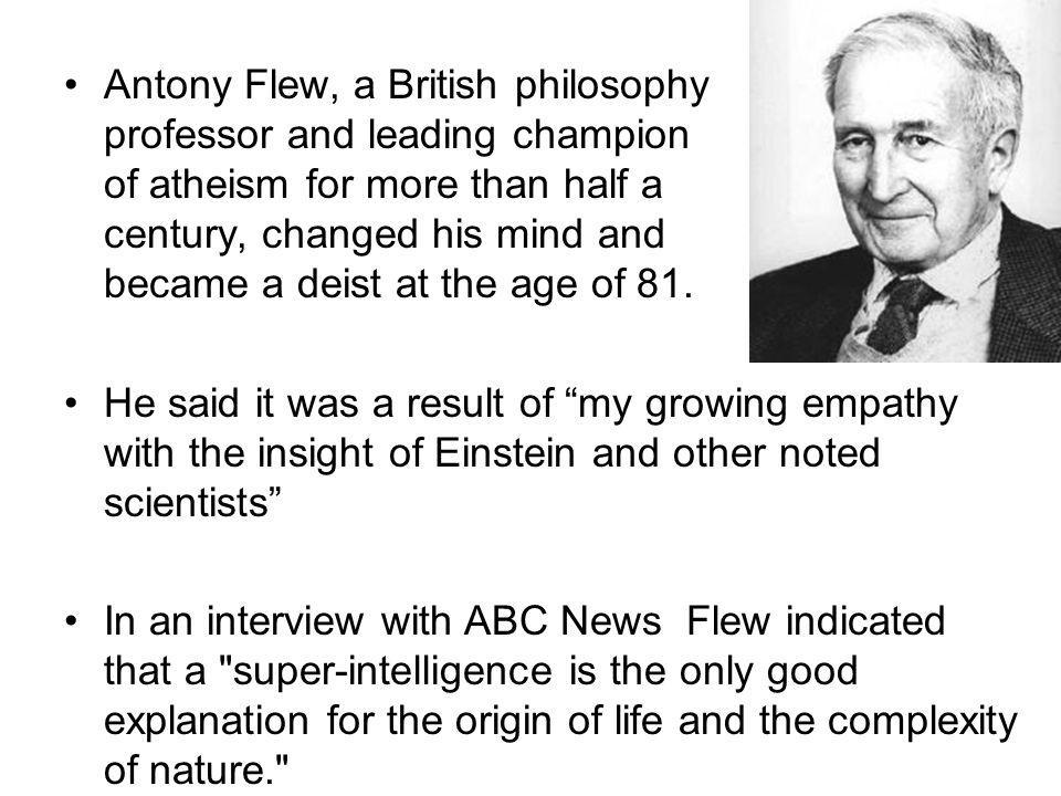 Antony Flew, a British philosophy professor and leading champion of atheism for more than half a century, changed his mind and became a deist at the age of 81.