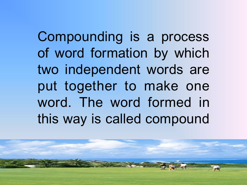 compounding word formation Merge proposal why should word formation be merged into this article compounding is just one kind of word formation if the articles need to be merged — and i'm.