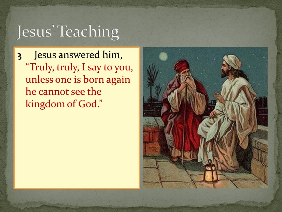Jesus' Teaching 3 Jesus answered him, Truly, truly, I say to you, unless one is born again he cannot see the kingdom of God.