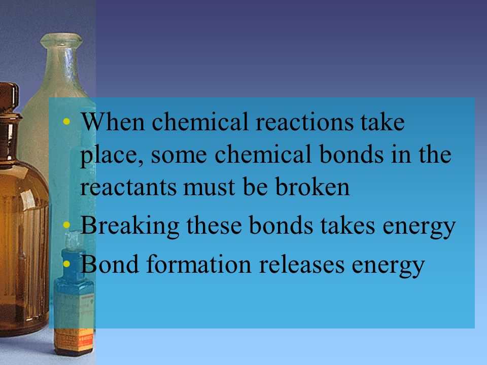 When chemical reactions take place, some chemical bonds in the reactants must be broken