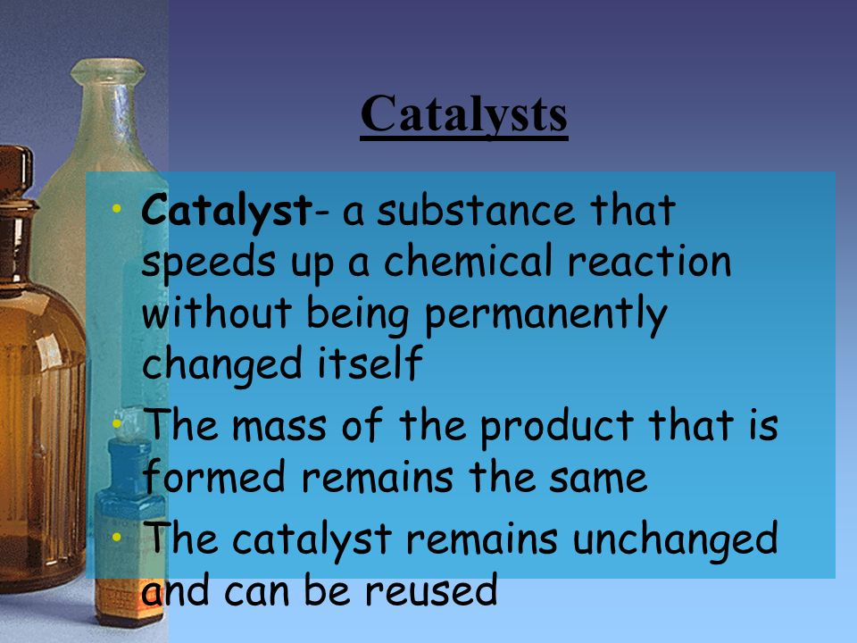 Catalysts Catalyst- a substance that speeds up a chemical reaction without being permanently changed itself.