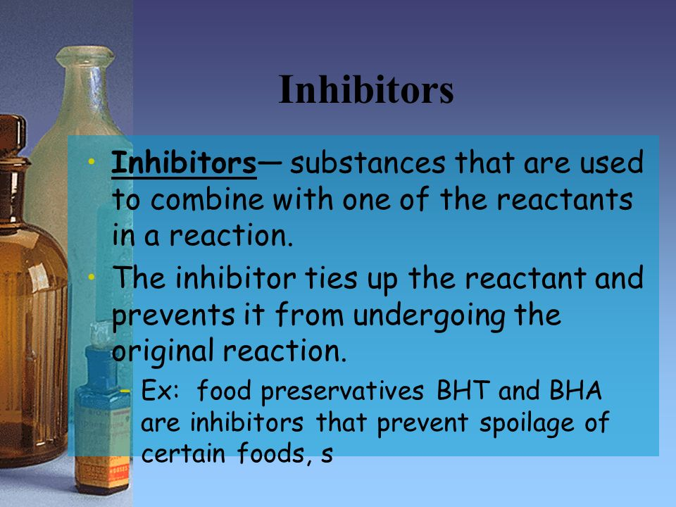 Inhibitors Inhibitors— substances that are used to combine with one of the reactants in a reaction.