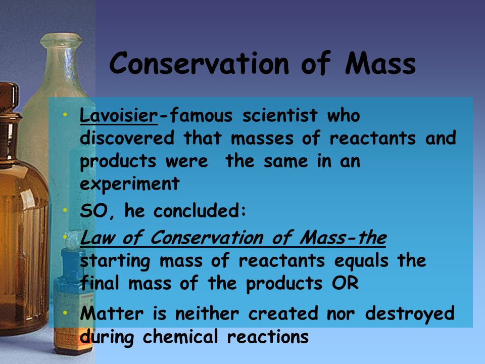 Conservation of Mass Lavoisier-famous scientist who discovered that masses of reactants and products were the same in an experiment.