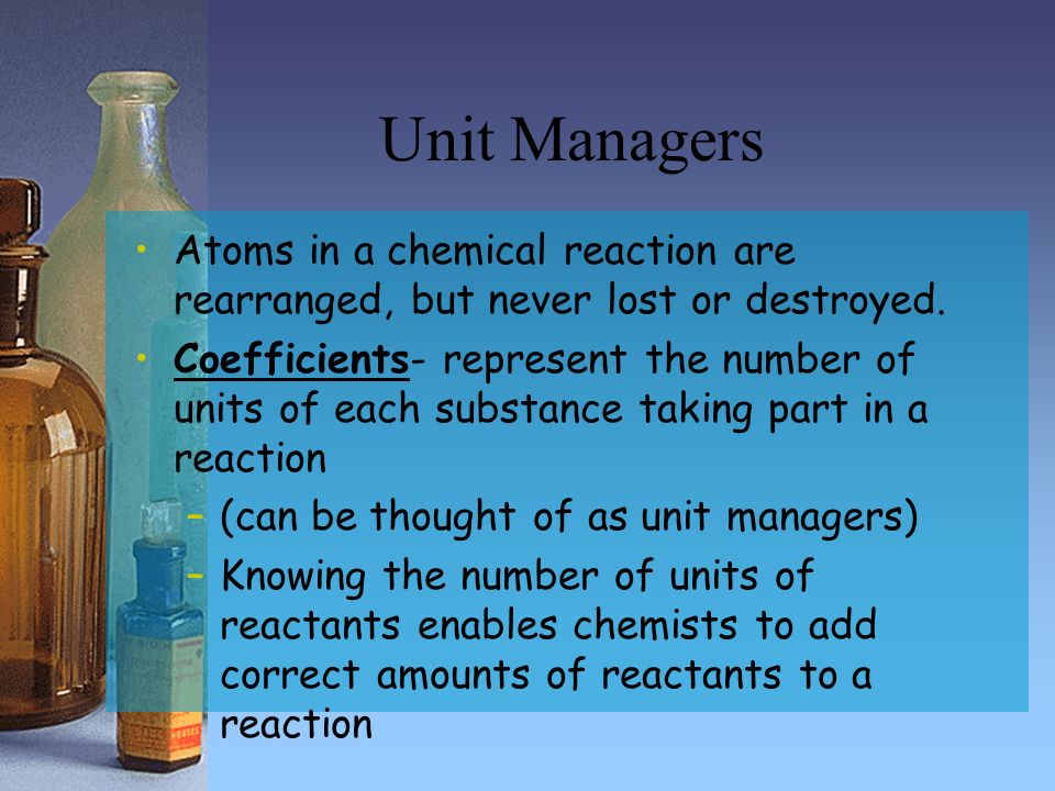 Unit Managers Atoms in a chemical reaction are rearranged, but never lost or destroyed.