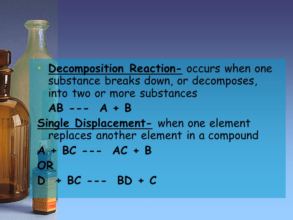 Decomposition Reaction- occurs when one substance breaks down, or decomposes, into two or more substances